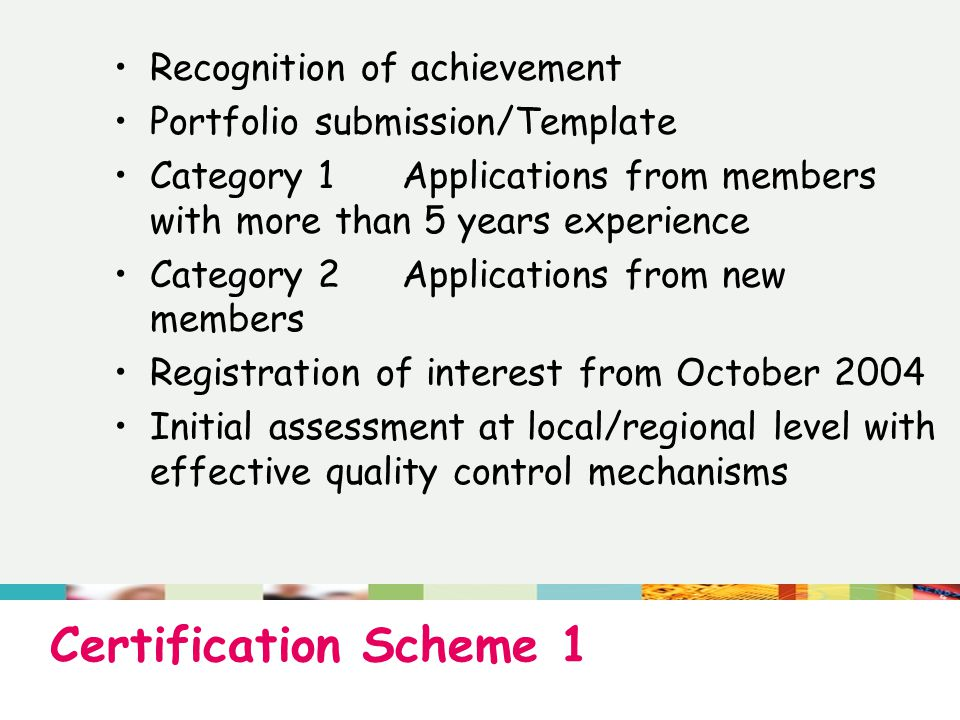 Certification Scheme 1 Recognition of achievement Portfolio submission/Template Category 1Applications from members with more than 5 years experience Category 2Applications from new members Registration of interest from October 2004 Initial assessment at local/regional level with effective quality control mechanisms