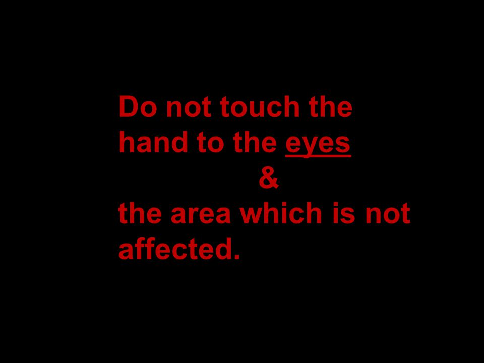 Do not touch the hand to the eyes & the area which is not affected.