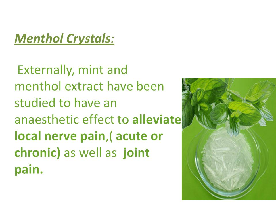 Menthol Crystals: Externally, mint and menthol extract have been studied to have an anaesthetic effect to alleviate local nerve pain,( acute or chronic) as well as joint pain.