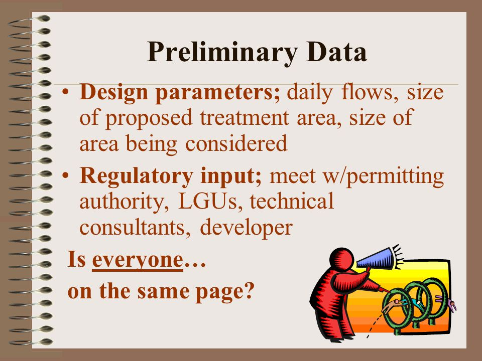 Preliminary Data Design parameters; daily flows, size of proposed treatment area, size of area being considered Regulatory input; meet w/permitting authority, LGUs, technical consultants, developer Is everyone… on the same page?