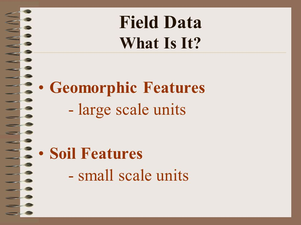 Field Data What Is It? Geomorphic Features - large scale units Soil Features - small scale units