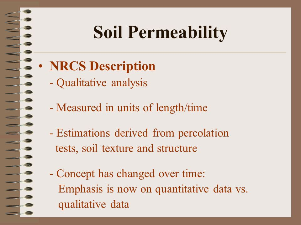 Soil Permeability NRCS Description - Qualitative analysis - Measured in units of length/time - Estimations derived from percolation tests, soil texture and structure - Concept has changed over time: Emphasis is now on quantitative data vs.