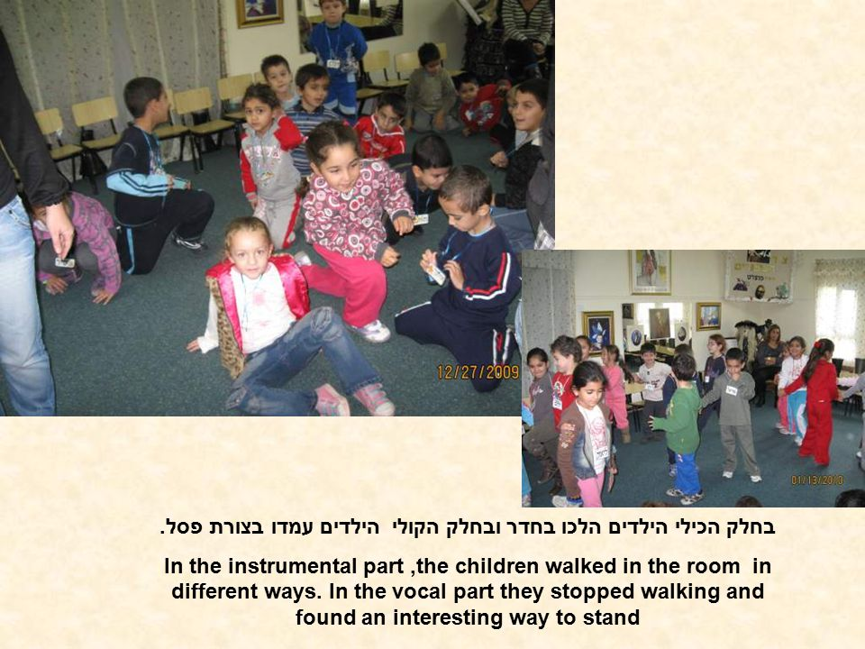 בחלק הכילי הילדים הלכו בחדר ובחלק הקולי הילדים עמדו בצורת פסל. In the instrumental part,the children walked in the room in different ways. In the voca