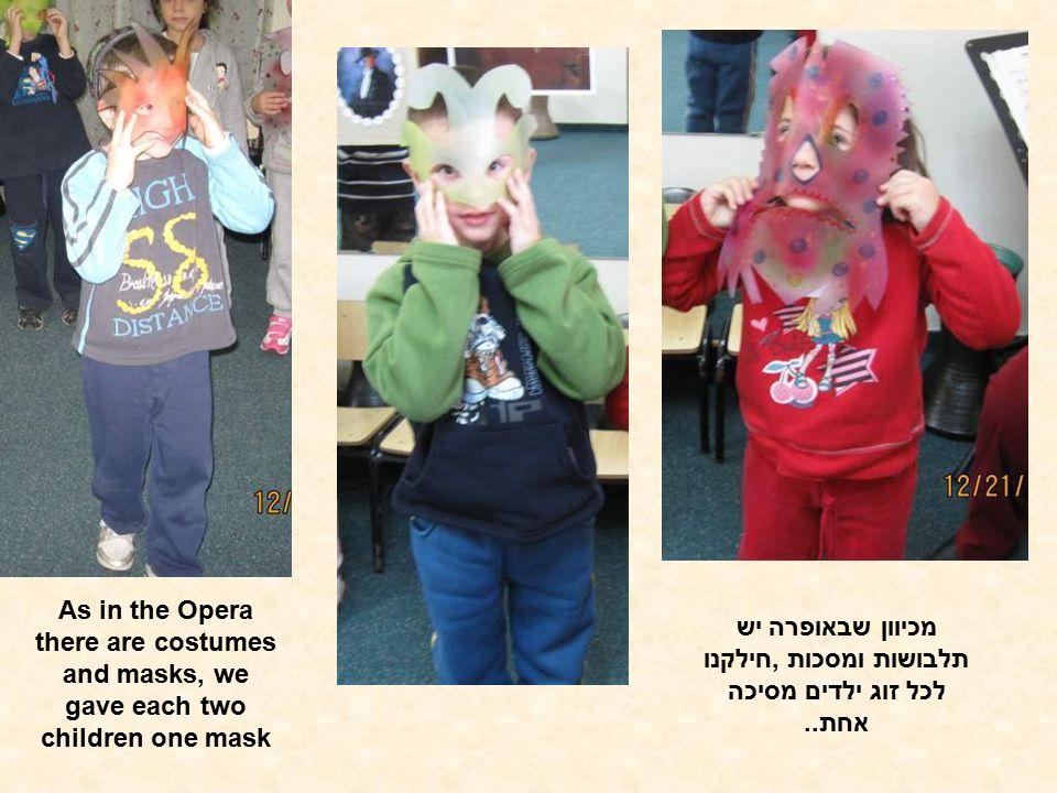 מכיוון שבאופרה יש תלבושות ומסכות,חילקנו לכל זוג ילדים מסיכה אחת.. As in the Opera there are costumes and masks, we gave each two children one mask