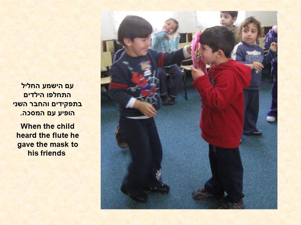 עם הישמע החליל התחלפו הילדים בתפקידים והחבר השני הופיע עם המסכה. When the child heard the flute he gave the mask to his friends