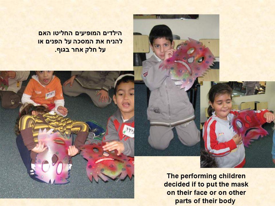 הילדים המופיעים החליטו האם להניח את המסכה על הפנים או על חלק אחר בגוף. The performing children decided if to put the mask on their face or on other pa