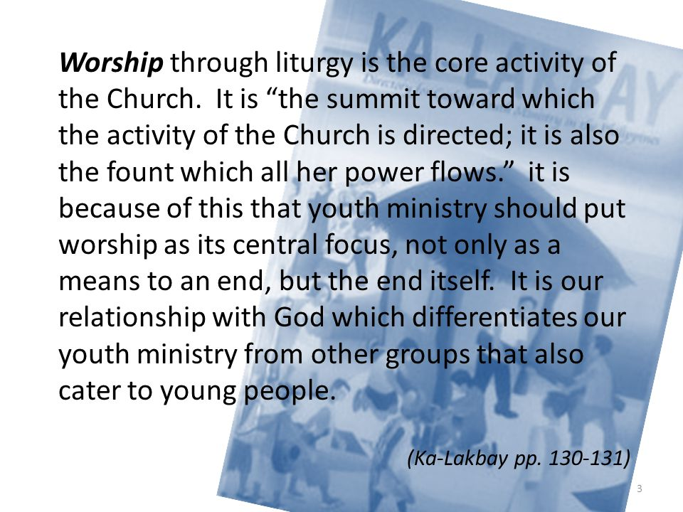 "3 Worship through liturgy is the core activity of the Church. It is ""the summit toward which the activity of the Church is directed; it is also the fo"