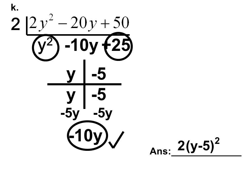 k. 2 y2y2 -10y+25 -10y y y -5 -5y Ans:_____________ 2(y-5) 2