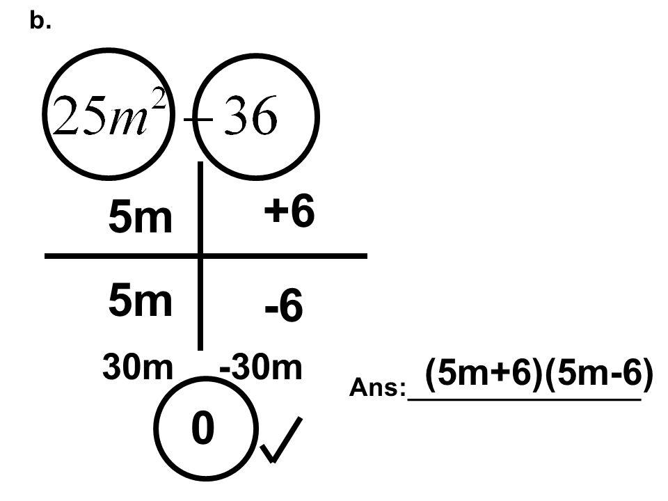 b. 0 5m +6 -6 30m-30m Ans:________________ (5m+6)(5m-6)