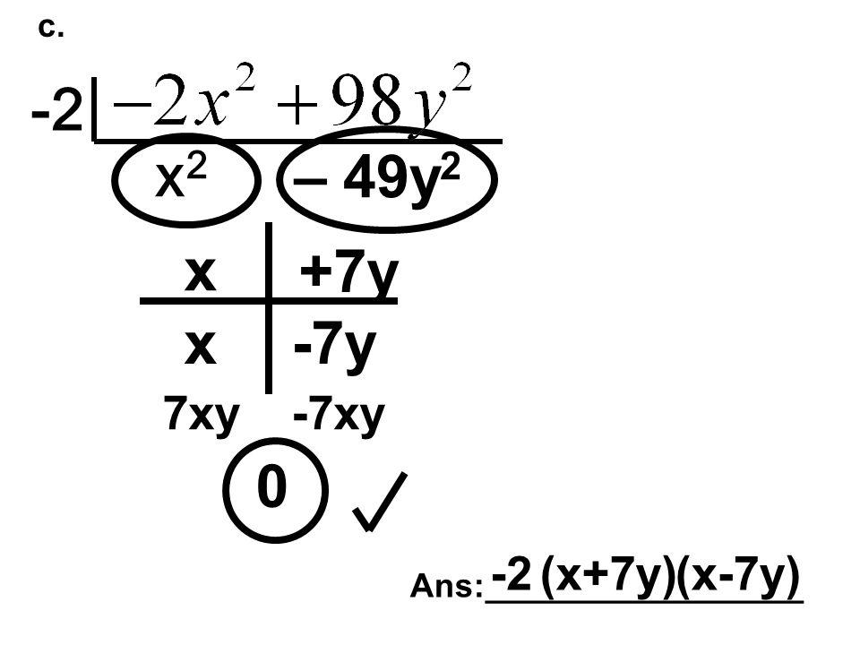 c. -2 x2x2 – 49y 2 0 x x +7y -7y 7xy-7xy Ans:_________________ -2(x+7y)(x-7y)