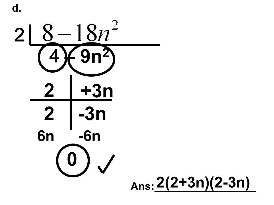 d. 2 4 – 9n 2 0 2 2 +3n -3n 6n-6n Ans:_________________ 2(2+3n)(2-3n)