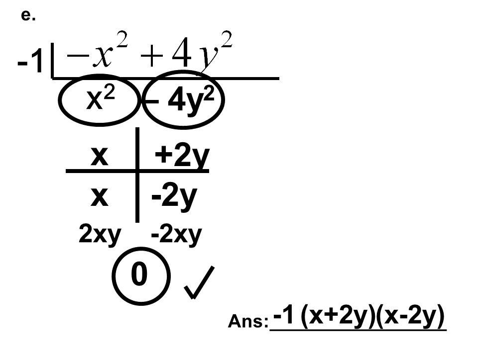e. x2x2 – 4y 2 0 x x +2y -2y 2xy-2xy Ans:_________________ (x+2y)(x-2y)