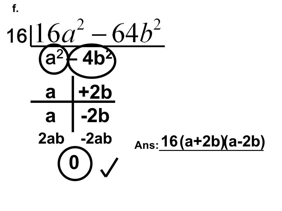 f. 16 a2a2 – 4b 2 0 a a +2b -2b 2ab-2ab Ans:_________________ 16(a+2b)(a-2b)