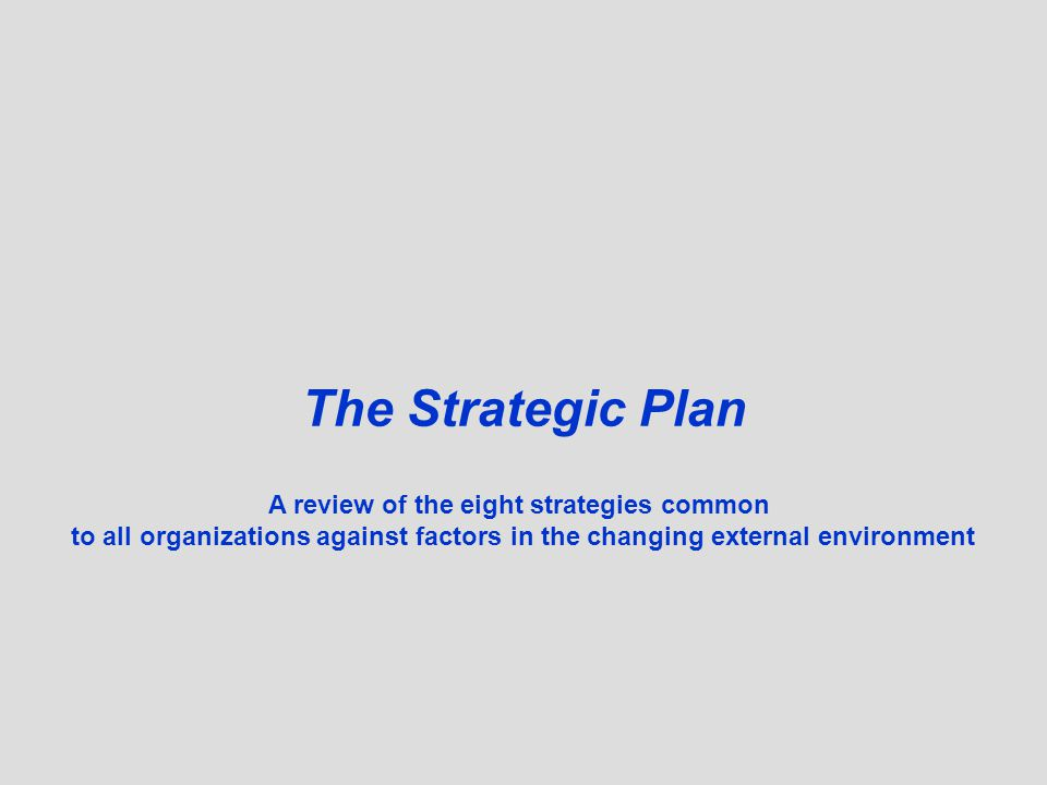 © The Strategic Plan A review of the eight strategies common to all organizations against factors in the changing external environment
