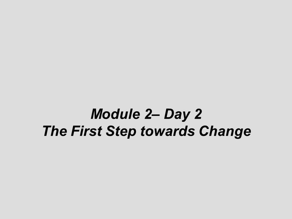 © Module 2– Day 2 The First Step towards Change
