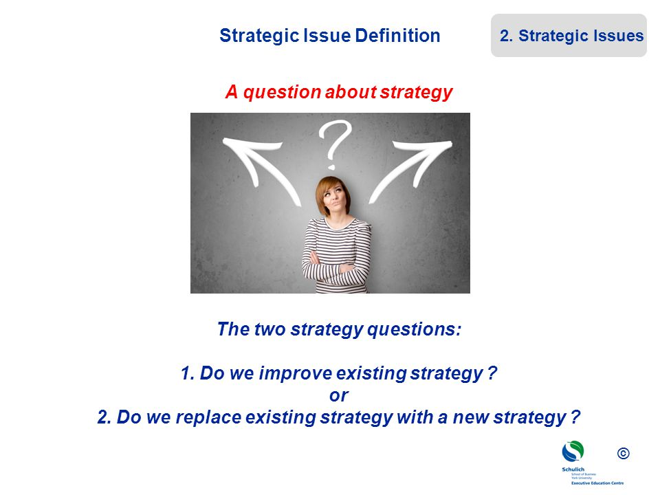 © Strategic Issue Definition A question about strategy The two strategy questions: 1. Do we improve existing strategy ? or 2. Do we replace existing s