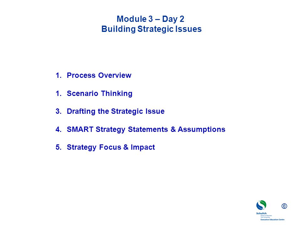 © Module 3 – Day 2 Building Strategic Issues 1.Process Overview 1.Scenario Thinking 3.Drafting the Strategic Issue 4.SMART Strategy Statements & Assum
