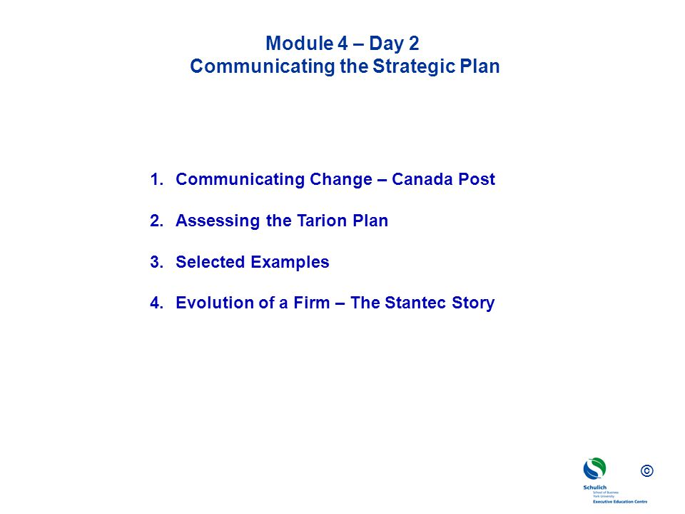© Module 4 – Day 2 Communicating the Strategic Plan 1.Communicating Change – Canada Post 2.Assessing the Tarion Plan 3.Selected Examples 4.Evolution o
