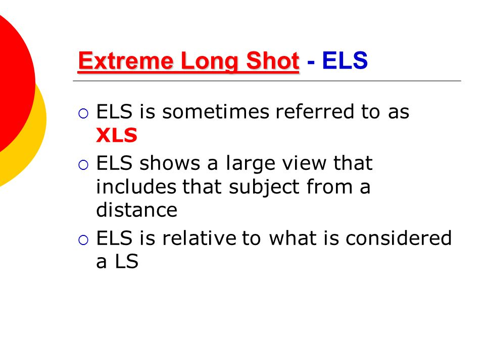 Extreme Long Shot Extreme Long ShotExtreme Long Shot Extreme Long Shot - ELS  ELS is sometimes referred to as XLS  ELS shows a large view that inclu