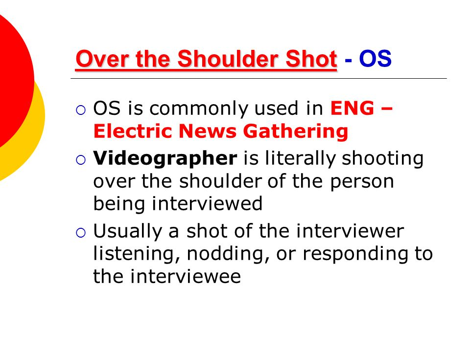 Over the Shoulder Shot Over the Shoulder ShotOver the Shoulder Shot Over the Shoulder Shot - OS  OS is commonly used in ENG – Electric News Gathering
