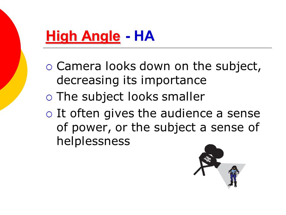 High Angle High AngleHigh Angle High Angle - HA  Camera looks down on the subject, decreasing its importance  The subject looks smaller  It often g