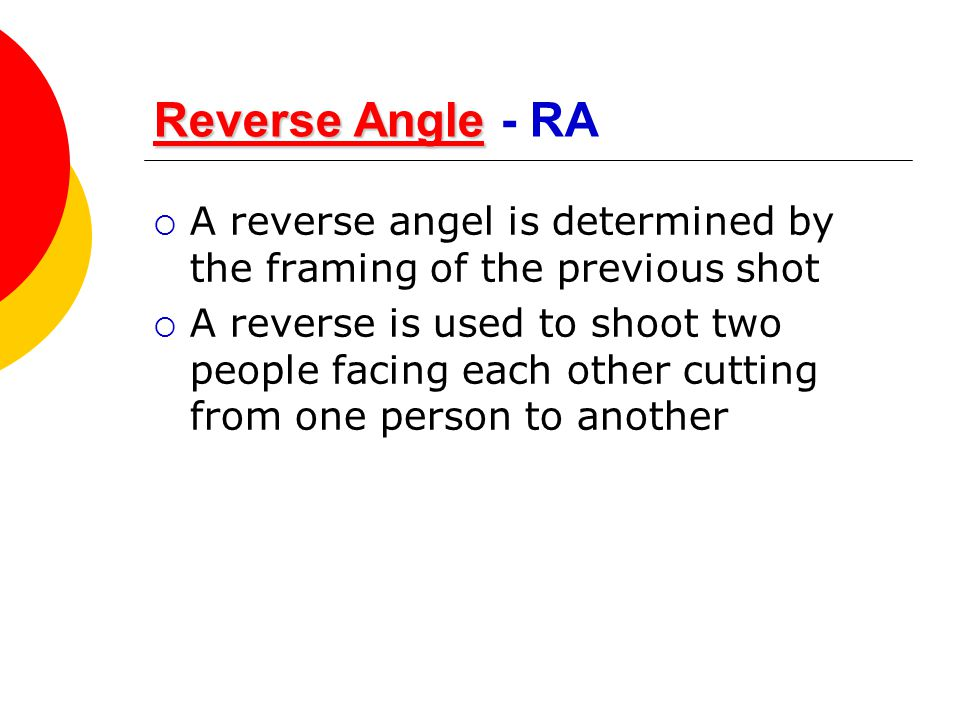 Reverse Angle Reverse AngleReverse Angle Reverse Angle - RA  A reverse angel is determined by the framing of the previous shot  A reverse is used to
