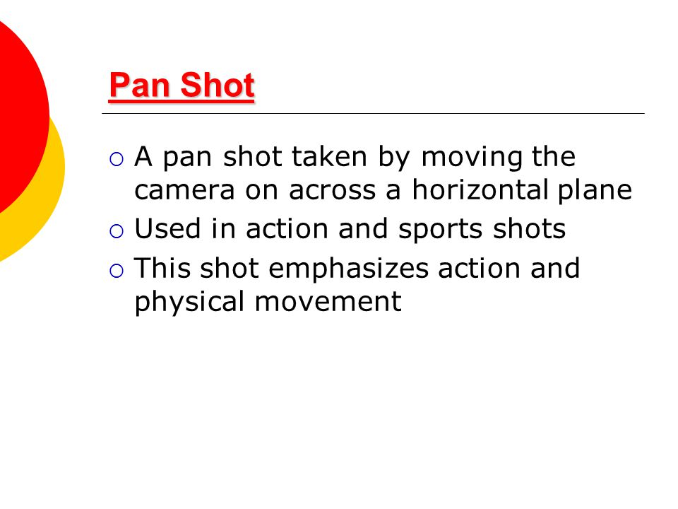 Pan Shot Pan Shot  A pan shot taken by moving the camera on across a horizontal plane  Used in action and sports shots  This shot emphasizes action