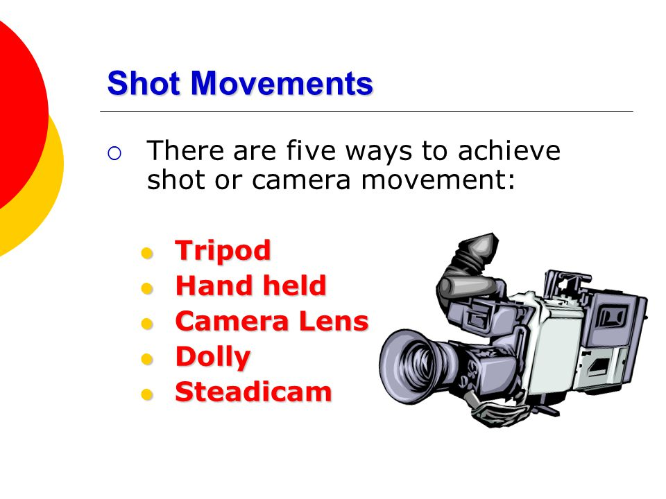 Shot Movements  There are five ways to achieve shot or camera movement: Tripod Tripod Hand held Hand held Camera Lens Camera Lens Dolly Dolly Steadic