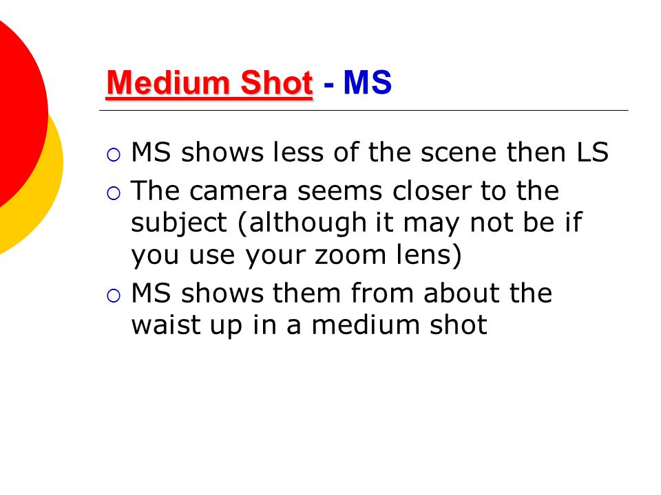 Medium Shot Medium ShotMedium Shot Medium Shot - MS  MS shows less of the scene then LS  The camera seems closer to the subject (although it may not