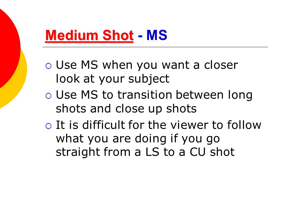 Medium Shot Medium ShotMedium Shot Medium Shot - MS  Use MS when you want a closer look at your subject  Use MS to transition between long shots and