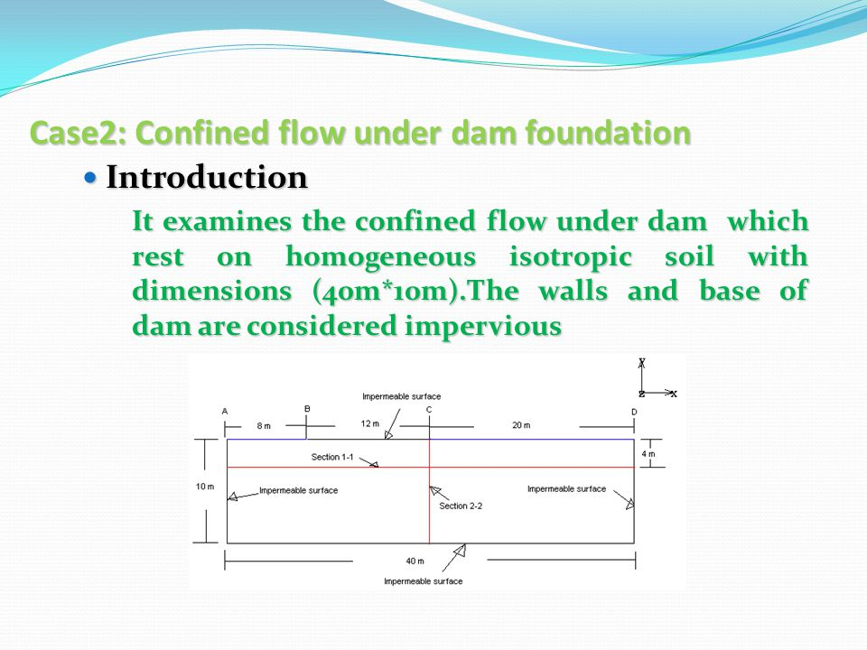 Case2: Confined flow under dam foundation Introduction Introduction It examines the confined flow under dam which rest on homogeneous isotropic soil with dimensions (40m*10m).The walls and base of dam are considered impervious