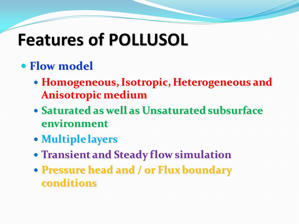 Features of POLLUSOL Flow model Flow model Homogeneous, Isotropic, Heterogeneous and Anisotropic medium Homogeneous, Isotropic, Heterogeneous and Anisotropic medium Saturated as well as Unsaturated subsurface environment Saturated as well as Unsaturated subsurface environment Multiple layers Multiple layers Transient and Steady flow simulation Transient and Steady flow simulation Pressure head and / or Flux boundary conditions Pressure head and / or Flux boundary conditions