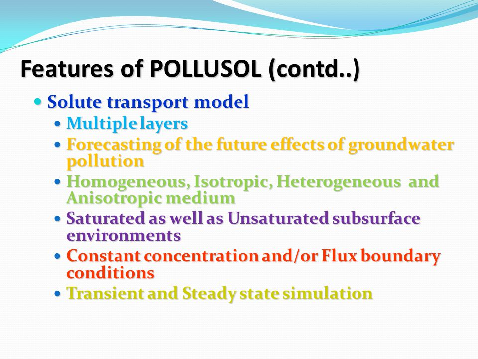 Features of POLLUSOL (contd..) Solute transport model Solute transport model Multiple layers Multiple layers Forecasting of the future effects of groundwater pollution Forecasting of the future effects of groundwater pollution Homogeneous, Isotropic, Heterogeneous and Anisotropic medium Homogeneous, Isotropic, Heterogeneous and Anisotropic medium Saturated as well as Unsaturated subsurface environments Saturated as well as Unsaturated subsurface environments Constant concentration and/or Flux boundary conditions Constant concentration and/or Flux boundary conditions Transient and Steady state simulation Transient and Steady state simulation