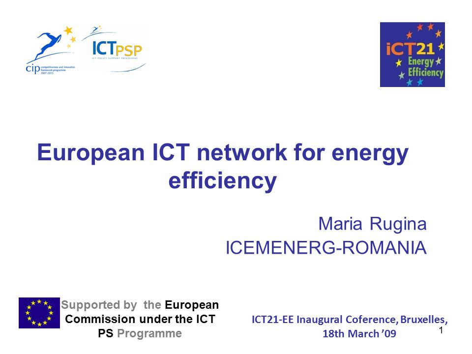 1 European ICT network for energy efficiency Maria Rugina ICEMENERG-ROMANIA Supported by the European Commission under the ICT PS Programme ICT21-EE Inaugural Coference, Bruxelles, 18th March '09