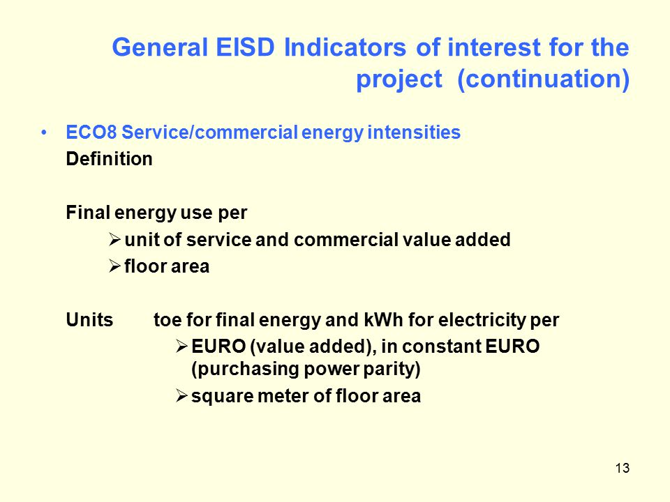 13 General EISD Indicators of interest for the project (continuation) ECO8 Service/commercial energy intensities Definition Final energy use per  unit of service and commercial value added  floor area Units toe for final energy and kWh for electricity per  EURO (value added), in constant EURO (purchasing power parity)  square meter of floor area