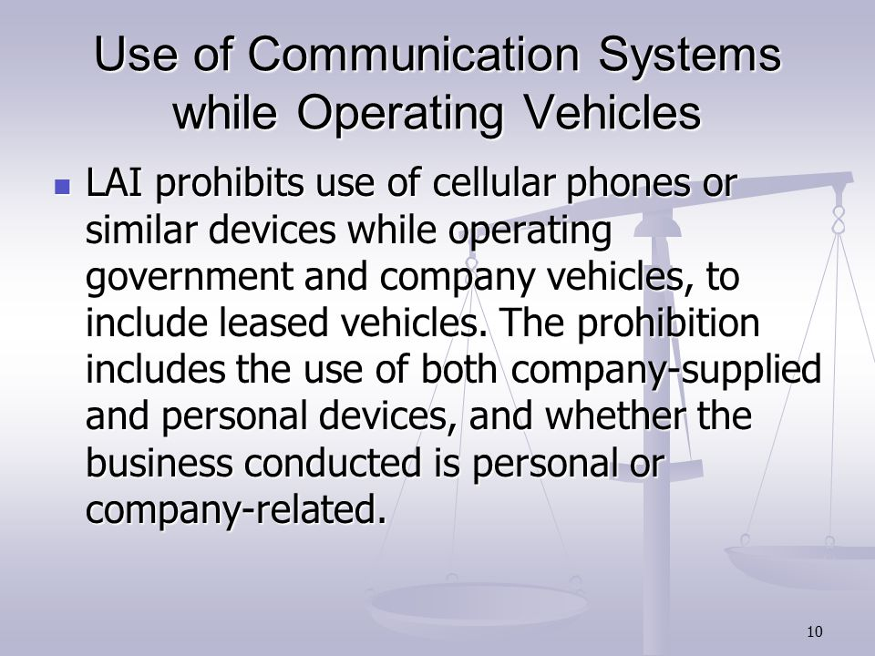 10 Use of Communication Systems while Operating Vehicles LAI prohibits use of cellular phones or similar devices while operating government and company vehicles, to include leased vehicles.