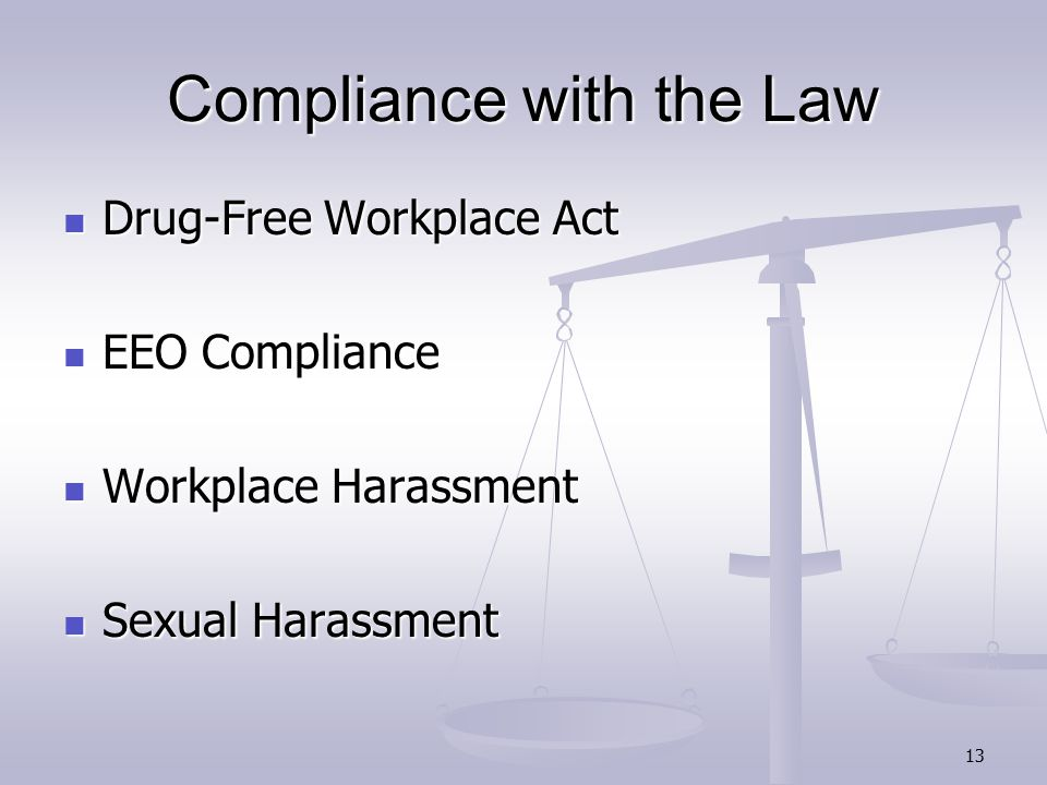13 Compliance with the Law Drug-Free Workplace Act Drug-Free Workplace Act EEO Compliance EEO Compliance Workplace Harassment Workplace Harassment Sexual Harassment Sexual Harassment