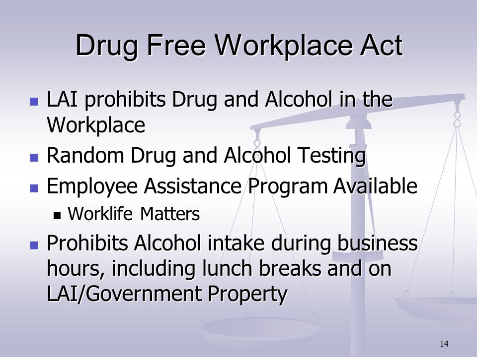 14 Drug Free Workplace Act LAI prohibits Drug and Alcohol in the Workplace LAI prohibits Drug and Alcohol in the Workplace Random Drug and Alcohol Testing Random Drug and Alcohol Testing Employee Assistance Program Available Employee Assistance Program Available Worklife Matters Worklife Matters Prohibits Alcohol intake during business hours, including lunch breaks and on LAI/Government Property Prohibits Alcohol intake during business hours, including lunch breaks and on LAI/Government Property