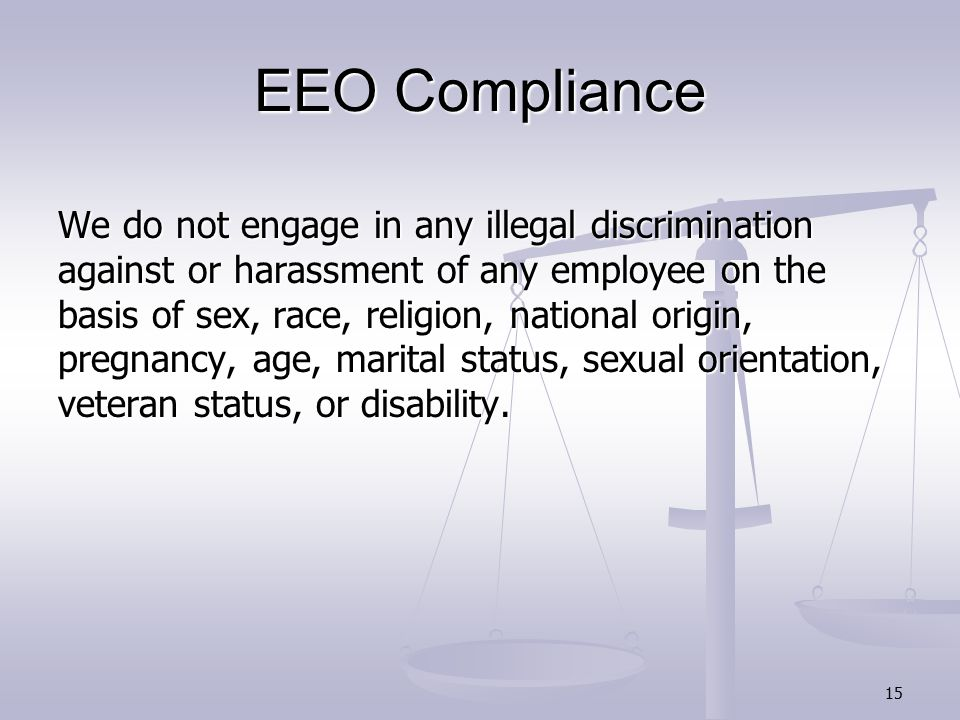 15 EEO Compliance We do not engage in any illegal discrimination against or harassment of any employee on the basis of sex, race, religion, national origin, pregnancy, age, marital status, sexual orientation, veteran status, or disability.