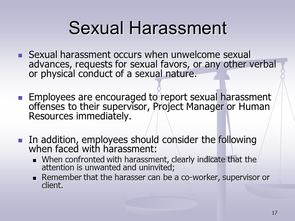 17 Sexual Harassment Sexual harassment occurs when unwelcome sexual advances, requests for sexual favors, or any other verbal or physical conduct of a sexual nature.