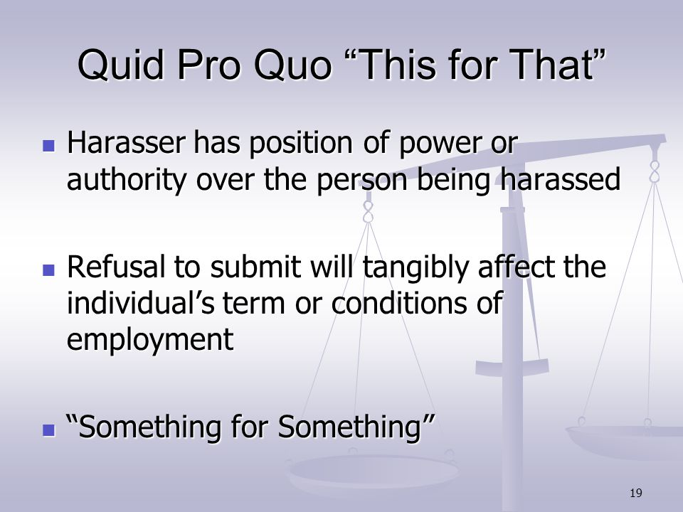 19 Quid Pro Quo This for That Harasser has position of power or authority over the person being harassed Harasser has position of power or authority over the person being harassed Refusal to submit will tangibly affect the individual's term or conditions of employment Refusal to submit will tangibly affect the individual's term or conditions of employment Something for Something Something for Something