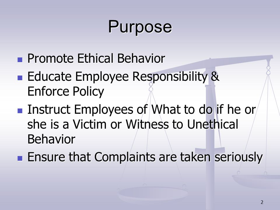 2 Purpose Promote Ethical Behavior Promote Ethical Behavior Educate Employee Responsibility & Enforce Policy Educate Employee Responsibility & Enforce Policy Instruct Employees of What to do if he or she is a Victim or Witness to Unethical Behavior Instruct Employees of What to do if he or she is a Victim or Witness to Unethical Behavior Ensure that Complaints are taken seriously Ensure that Complaints are taken seriously