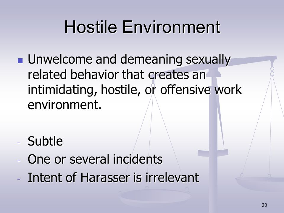 20 Hostile Environment Unwelcome and demeaning sexually related behavior that creates an intimidating, hostile, or offensive work environment.