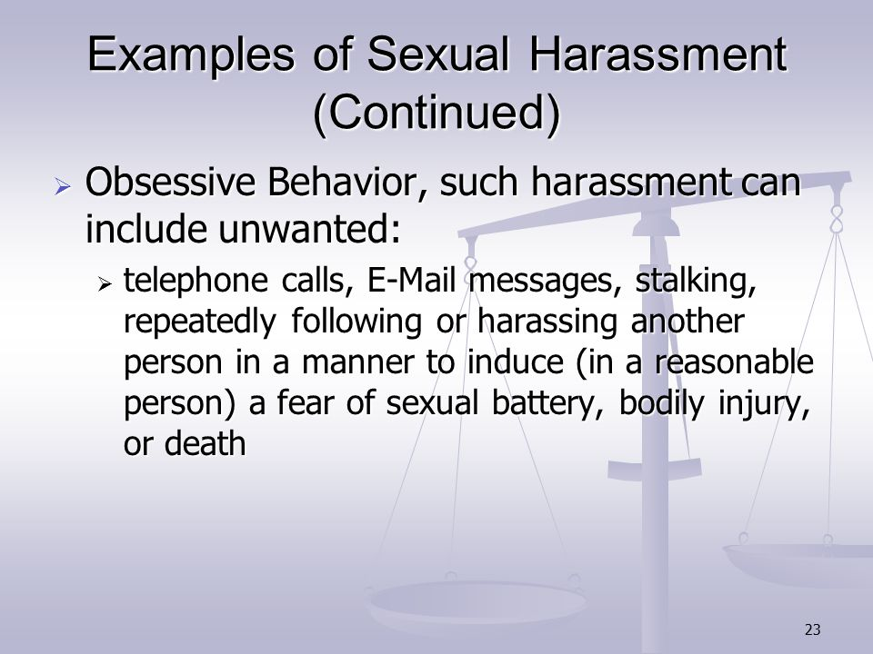 23 Examples of Sexual Harassment (Continued)  Obsessive Behavior, such harassment can include unwanted:  telephone calls, E-Mail messages, stalking, repeatedly following or harassing another person in a manner to induce (in a reasonable person) a fear of sexual battery, bodily injury, or death