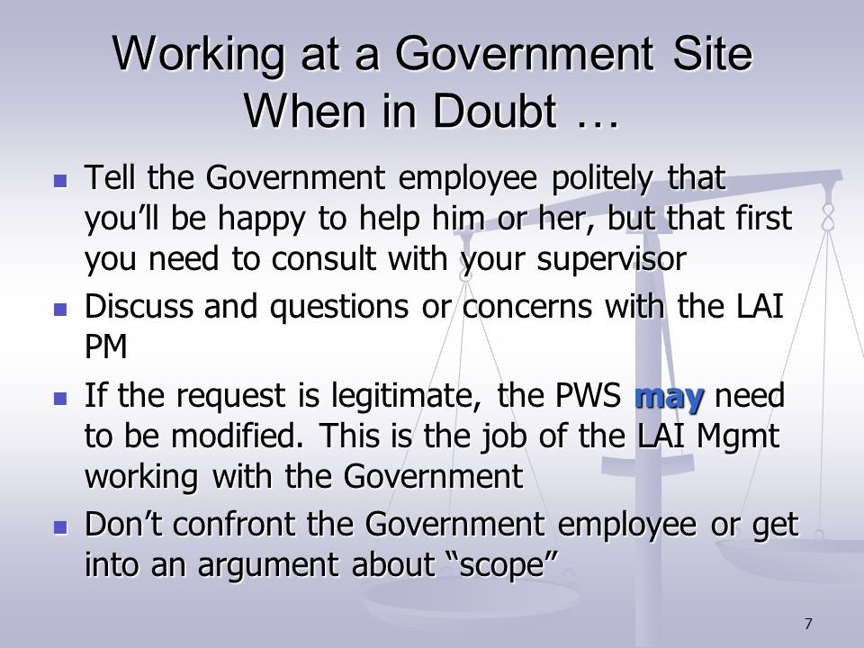 7 Working at a Government Site When in Doubt … Tell the Government employee politely that you'll be happy to help him or her, but that first you need to consult with your supervisor Tell the Government employee politely that you'll be happy to help him or her, but that first you need to consult with your supervisor Discuss and questions or concerns with the LAI PM Discuss and questions or concerns with the LAI PM If the request is legitimate, the PWS may need to be modified.