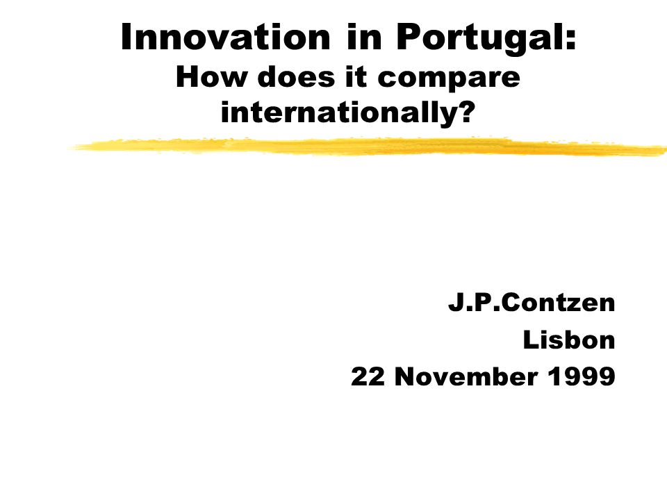 Innovation in Portugal: How does it compare internationally J.P.Contzen Lisbon 22 November 1999
