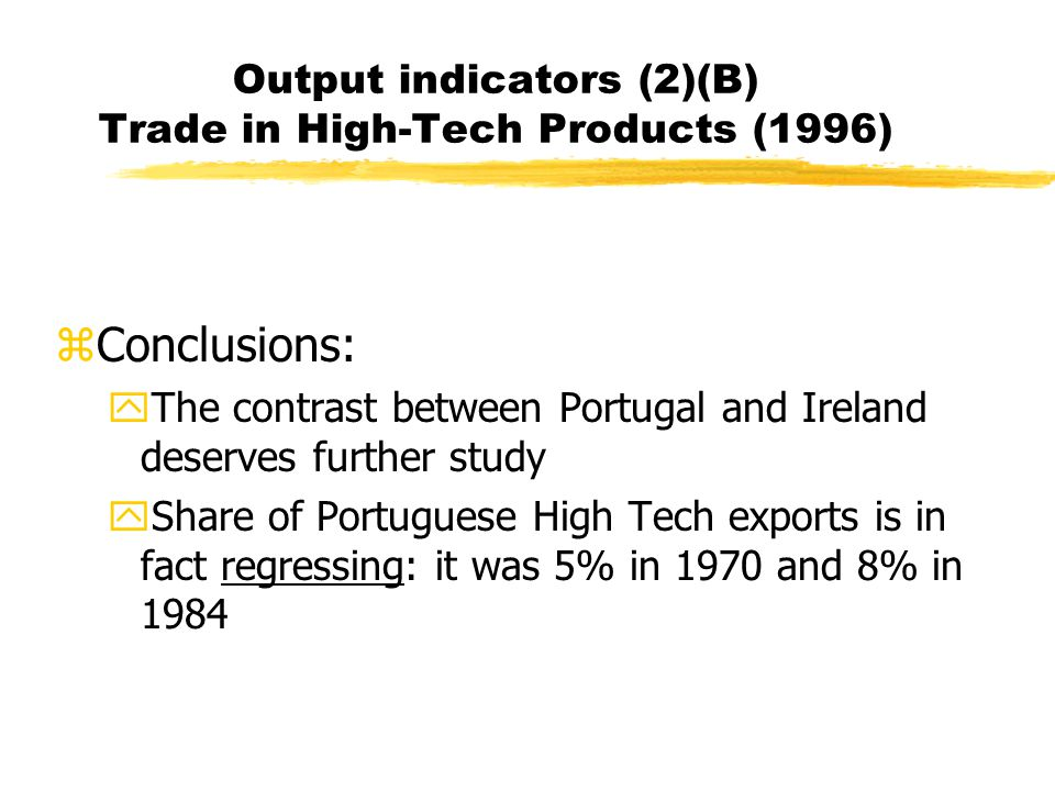 Output indicators (2)(B) Trade in High-Tech Products (1996) zConclusions: yThe contrast between Portugal and Ireland deserves further study yShare of Portuguese High Tech exports is in fact regressing: it was 5% in 1970 and 8% in 1984