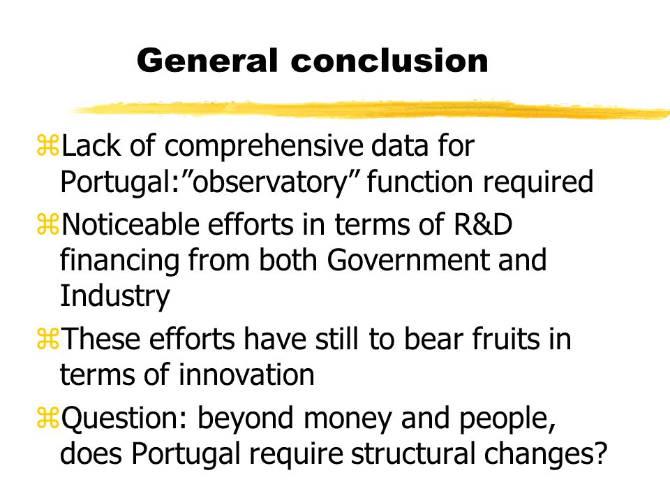 General conclusion zLack of comprehensive data for Portugal: observatory function required zNoticeable efforts in terms of R&D financing from both Government and Industry zThese efforts have still to bear fruits in terms of innovation zQuestion: beyond money and people, does Portugal require structural changes?