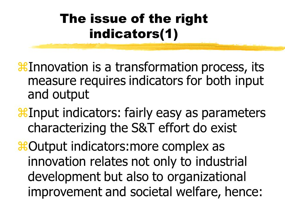 The issue of the right indicators(2) yIndustrial output indicators:patents, high tech industry growth, high tech import/export ratio,total factor productivity,etc yOrganizational output indicators:agricultural productivity,growth in low tech industries, total supply chain management costs,cash-to- cash time,customer satisfaction, etc ySocietal output indicators: quality of health services, efficacy of transport systems, satisfactory state of the environment, cities' cultural attractiveness,etc