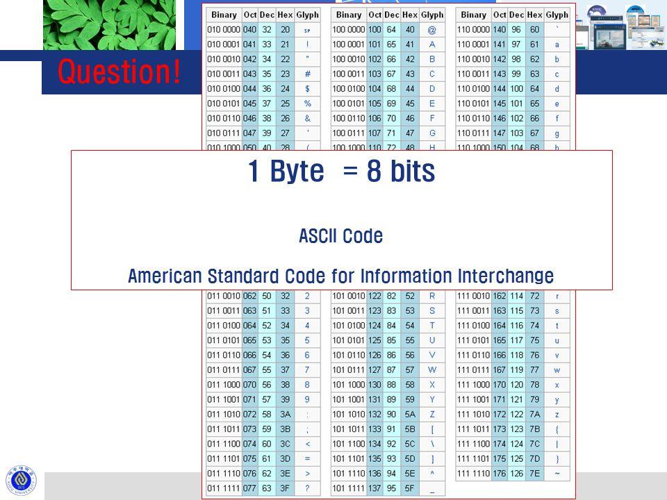 Question! 01000001 1 Byte = 8 bits ASCII Code American Standard Code for Information Interchange